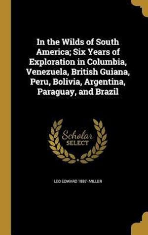 Bog, hardback In the Wilds of South America; Six Years of Exploration in Columbia, Venezuela, British Guiana, Peru, Bolivia, Argentina, Paraguay, and Brazil af Leo Edward 1887- Miller