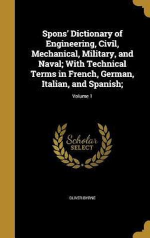Bog, hardback Spons' Dictionary of Engineering, Civil, Mechanical, Military, and Naval; With Technical Terms in French, German, Italian, and Spanish;; Volume 1 af Oliver Byrne