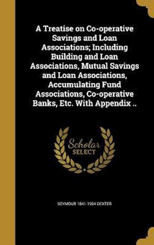 Bog, hardback A   Treatise on Co-Operative Savings and Loan Associations; Including Building and Loan Associations, Mutual Savings and Loan Associations, Accumulati af Seymour 1841-1904 Dexter