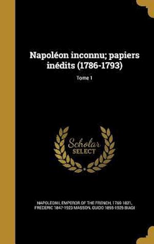 Napoleon Inconnu; Papiers Inedits (1786-1793); Tome 1 af Frederic 1847-1923 Masson, Guido 1855-1925 Biagi