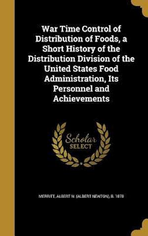 Bog, hardback War Time Control of Distribution of Foods, a Short History of the Distribution Division of the United States Food Administration, Its Personnel and Ac