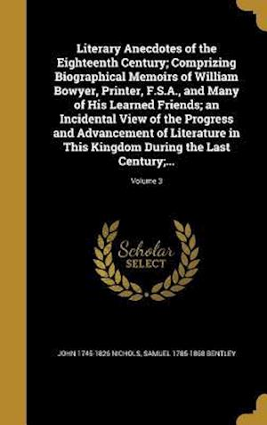 Bog, hardback Literary Anecdotes of the Eighteenth Century; Comprizing Biographical Memoirs of William Bowyer, Printer, F.S.A., and Many of His Learned Friends; An af Samuel 1785-1868 Bentley, John 1745-1826 Nichols