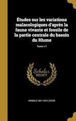 Etudes Sur Les Variations Malacologiques D'Apres La Faune Vivante Et Fossile de La Partie Centrale Du Bassin Du Rhone; Tome V 1 af Arnould 1841-1904 Locard