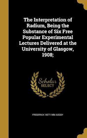 The Interpretation of Radium, Being the Substance of Six Free Popular Experimental Lectures Delivered at the University of Glasgow, 1908; af Frederick 1877-1956 Soddy