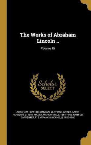 Bog, hardback The Works of Abraham Lincoln ..; Volume 15 af Abraham 1809-1865 Lincoln