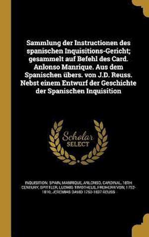 Bog, hardback Sammlung Der Instructionen Des Spanischen Inquisitions-Gericht; Gesammelt Auf Befehl Des Card. Anlonso Manrique. Aus Dem Spanischen Ubers. Von J.D. Re
