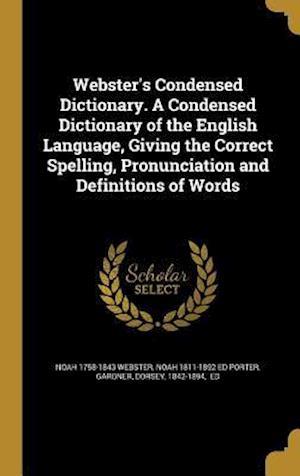 Bog, hardback Webster's Condensed Dictionary. a Condensed Dictionary of the English Language, Giving the Correct Spelling, Pronunciation and Definitions of Words af Noah 1811-1892 Ed Porter, Noah 1758-1843 Webster