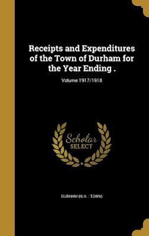 Bog, hardback Receipts and Expenditures of the Town of Durham for the Year Ending .; Volume 1917/1918