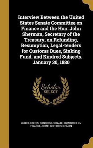 Bog, hardback Interview Between the United States Senate Committee on Finance and the Hon. John Sherman, Secretary of the Treasury, on Refunding, Resumption, Legal- af John 1823-1900 Sherman