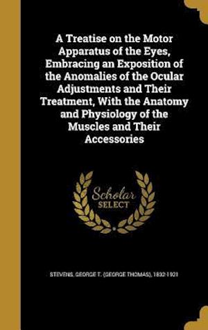 Bog, hardback A   Treatise on the Motor Apparatus of the Eyes, Embracing an Exposition of the Anomalies of the Ocular Adjustments and Their Treatment, with the Anat