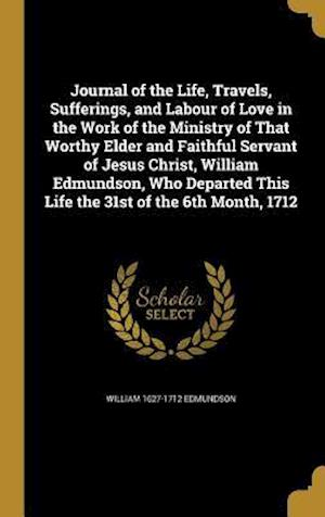 Bog, hardback Journal of the Life, Travels, Sufferings, and Labour of Love in the Work of the Ministry of That Worthy Elder and Faithful Servant of Jesus Christ, Wi af William 1627-1712 Edmundson