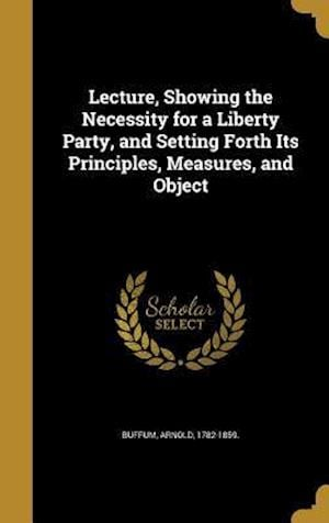 Bog, hardback Lecture, Showing the Necessity for a Liberty Party, and Setting Forth Its Principles, Measures, and Object
