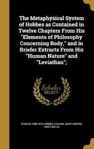 Bog, hardback The Metaphysical System of Hobbes as Contained in Twelve Chapters from His Elements of Philosophy Concerning Body, and in Briefer Extracts from His Hu af Thomas 1588-1679 Hobbes