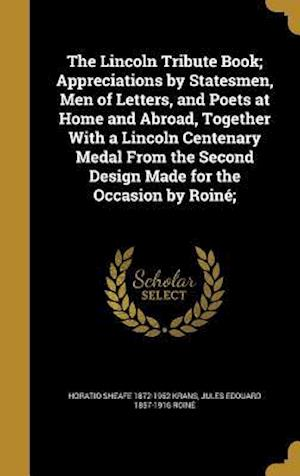 Bog, hardback The Lincoln Tribute Book; Appreciations by Statesmen, Men of Letters, and Poets at Home and Abroad, Together with a Lincoln Centenary Medal from the S af Horatio Sheafe 1872-1952 Krans, Jules Edouard 1857-1916 Roine