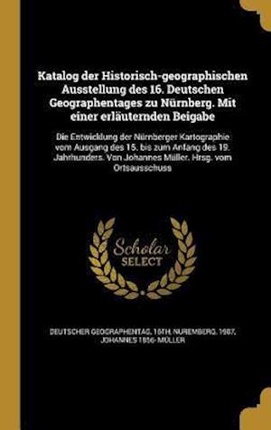Bog, hardback Katalog Der Historisch-Geographischen Ausstellung Des 16. Deutschen Geographentages Zu Nurnberg. Mit Einer Erlauternden Beigabe af Johannes 1856- Muller