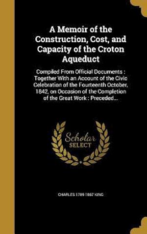 Bog, hardback A   Memoir of the Construction, Cost, and Capacity of the Croton Aqueduct af Charles 1789-1867 King