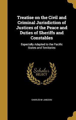 Bog, hardback Treatise on the Civil and Criminal Jurisdiction of Justices of the Peace and Duties of Sheriffs and Constables af Charles W. Langdon