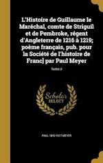 L'Histoire de Guillaume Le Marechal, Comte de Striguil Et de Pembroke, Regent D'Angleterre de 1216 a 1219; Poeme Francais, Pub. Pour La Societe de L'H af Paul 1840-1917 Meyer