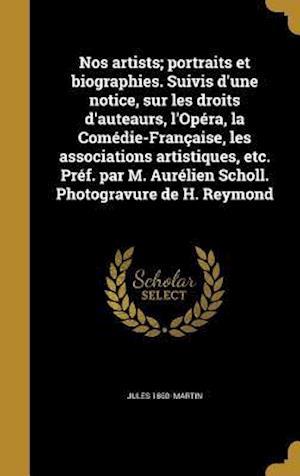 Nos Artists; Portraits Et Biographies. Suivis D'Une Notice, Sur Les Droits D'Auteaurs, L'Opera, La Comedie-Francaise, Les Associations Artistiques, Et af Jules 1860- Martin