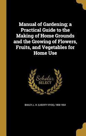 Bog, hardback Manual of Gardening; A Practical Guide to the Making of Home Grounds and the Growing of Flowers, Fruits, and Vegetables for Home Use