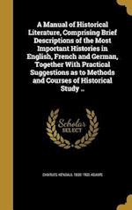 A   Manual of Historical Literature, Comprising Brief Descriptions of the Most Important Histories in English, French and German, Together with Practi af Charles Kendall 1835-1902 Adams