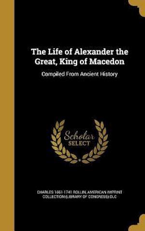 Bog, hardback The Life of Alexander the Great, King of Macedon af Charles 1661-1741 Rollin