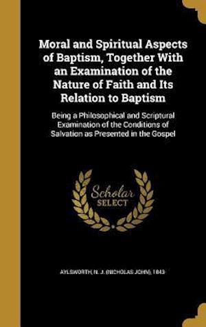 Bog, hardback Moral and Spiritual Aspects of Baptism, Together with an Examination of the Nature of Faith and Its Relation to Baptism