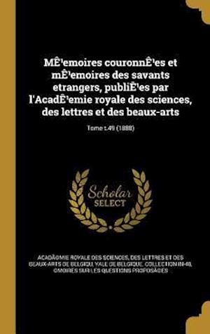 Bog, hardback Me Emoires Couronne Es Et Me Emoires Des Savants Etrangers, Publie Es Par L'Acade Emie Royale Des Sciences, Des Lettres Et Des Beaux-Arts; Tome T.49 (