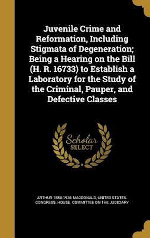 Juvenile Crime and Reformation, Including Stigmata of Degeneration; Being a Hearing on the Bill (H. R. 16733) to Establish a Laboratory for the Study af Arthur 1856-1936 MacDonald