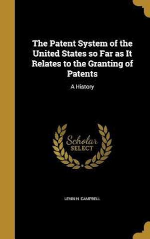 Bog, hardback The Patent System of the United States So Far as It Relates to the Granting of Patents af Levin H. Campbell