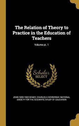 Bog, hardback The Relation of Theory to Practice in the Education of Teachers; Volume PT. 1 af Charles a. McMurray, John 1859-1952 Dewey