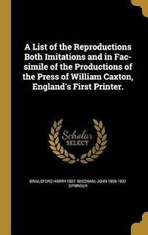 Bog, hardback A List of the Reproductions Both Imitations and in Fac-Simile of the Productions of the Press of William Caxton, England's First Printer. af John 1850-1937 Springer, Brailsford Harry 1827- Beedham