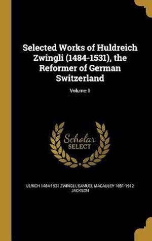 Bog, hardback Selected Works of Huldreich Zwingli (1484-1531), the Reformer of German Switzerland; Volume 1 af Samuel MacAuley 1851-1912 Jackson, Ulrich 1484-1531 Zwingli