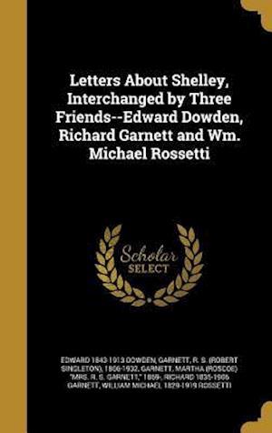 Bog, hardback Letters about Shelley, Interchanged by Three Friends--Edward Dowden, Richard Garnett and Wm. Michael Rossetti af Edward 1843-1913 Dowden