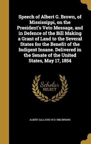 Bog, hardback Speech of Albert G. Brown, of Mississippi, on the President's Veto Message, and in Defence of the Bill Making a Grant of Land to the Several States fo af Albert Gallatin 1813-1880 Brown