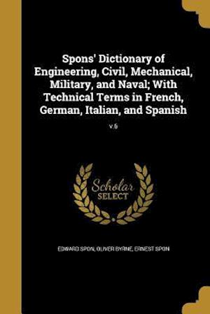 Bog, paperback Spons' Dictionary of Engineering, Civil, Mechanical, Military, and Naval; With Technical Terms in French, German, Italian, and Spanish; V.6 af Oliver Byrne, Edward Spon, Ernest Spon