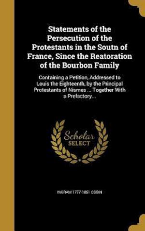 Bog, hardback Statements of the Persecution of the Protestants in the Soutn of France, Since the Reatoration of the Bourbon Family af Ingram 1777-1851 Cobin