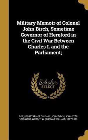 Bog, hardback Military Memoir of Colonel John Birch, Sometime Governor of Hereford in the Civil War Between Charles I. and the Parliament; af John 1776-1869 Webb