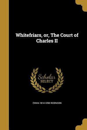 Whitefriars, Or, the Court of Charles II af Emma 1814-1890 Robinson