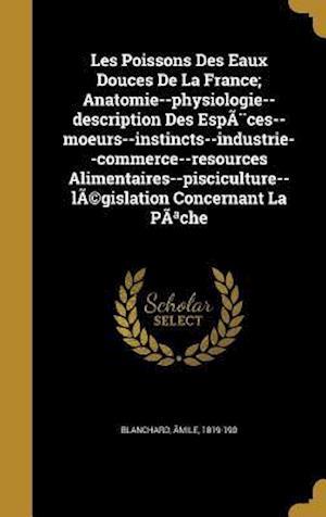 Bog, hardback Les Poissons Des Eaux Douces de La France; Anatomie--Physiologie--Description Des Especes--Moeurs--Instincts--Industrie--Commerce--Resources Alimentai