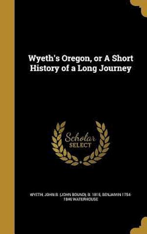 Wyeth's Oregon, or a Short History of a Long Journey af Benjamin 1754-1846 Waterhouse