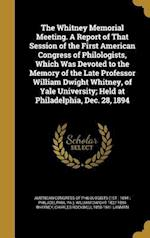 The Whitney Memorial Meeting. a Report of That Session of the First American Congress of Philologists, Which Was Devoted to the Memory of the Late Pro af Charles Rockwell 1850-1941 Lanman, William Dwight 1827-1894 Whitney
