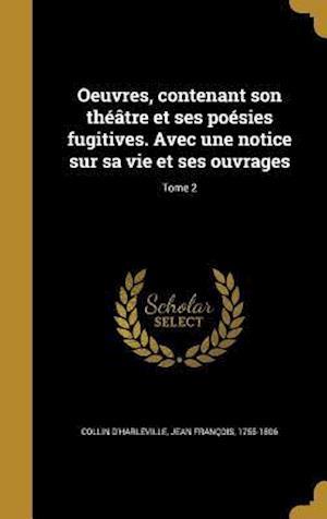Bog, hardback Oeuvres, Contenant Son Theatre Et Ses Poesies Fugitives. Avec Une Notice Sur Sa Vie Et Ses Ouvrages; Tome 2