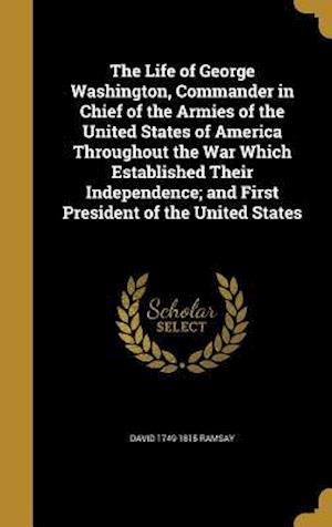 The Life of George Washington, Commander in Chief of the Armies of the United States of America Throughout the War Which Established Their Independenc af David 1749-1815 Ramsay