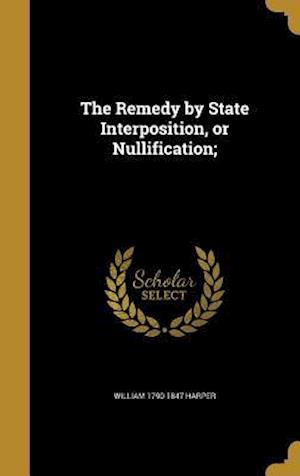 The Remedy by State Interposition, or Nullification; af William 1790-1847 Harper
