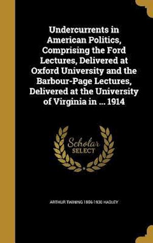 Bog, hardback Undercurrents in American Politics, Comprising the Ford Lectures, Delivered at Oxford University and the Barbour-Page Lectures, Delivered at the Unive af Arthur Twining 1856-1930 Hadley