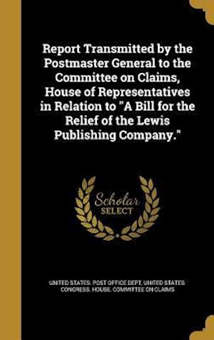 Bog, hardback Report Transmitted by the Postmaster General to the Committee on Claims, House of Representatives in Relation to a Bill for the Relief of the Lewis Pu