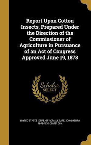 Report Upon Cotton Insects, Prepared Under the Direction of the Commissioner of Agriculture in Pursuance of an Act of Congress Approved June 19, 1878 af John Henry 1849-1931 Comstock