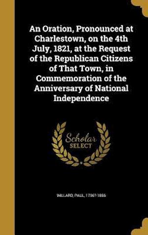 Bog, hardback An  Oration, Pronounced at Charlestown, on the 4th July, 1821, at the Request of the Republican Citizens of That Town, in Commemoration of the Anniver