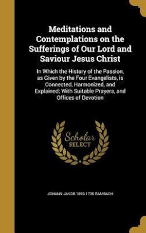 Meditations and Contemplations on the Sufferings of Our Lord and Saviour Jesus Christ af Johann Jakob 1693-1735 Rambach